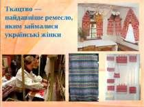 Ткацтво — найдавніше ремесло, яким займалися українські жінки