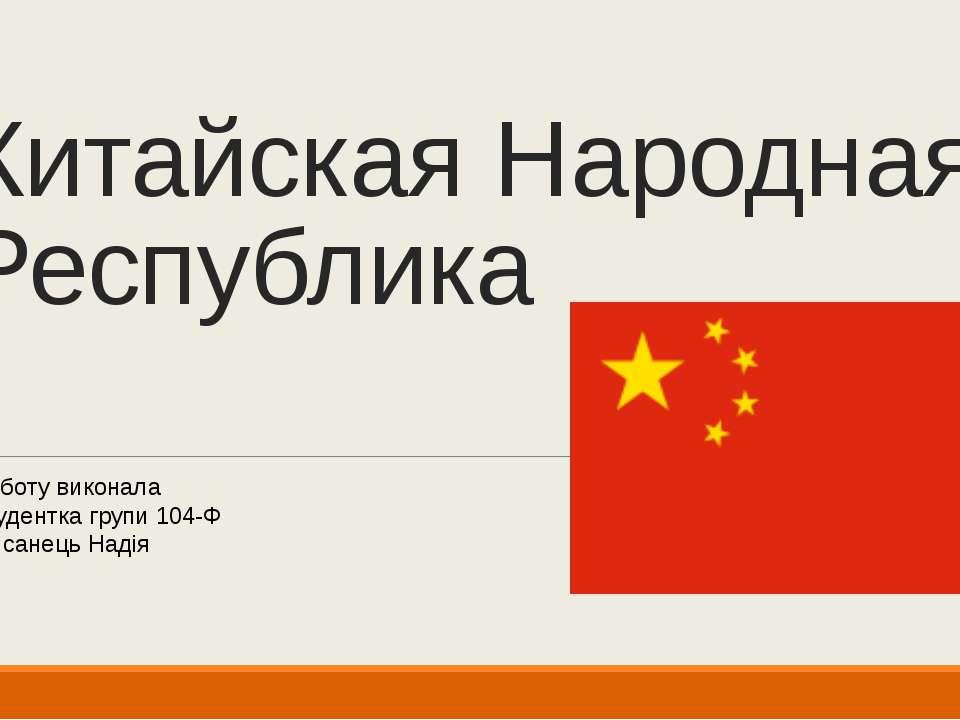 Китайская Народная Республика Роботу виконала студентка групи 104-Ф Писанець ...