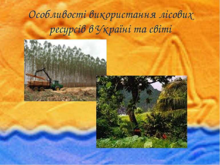 Особливості використання лісових ресурсів в Україні та світі