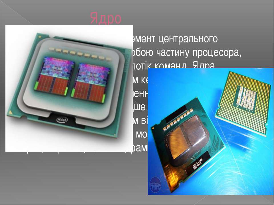 Ядро Ядро - найголовніший елемент центрального процесора. Воно являє собою ча...