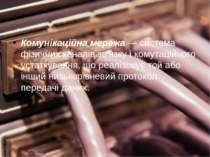 Комунікаційна мережа— система фізичних каналів зв'язку і комутаційного устат...