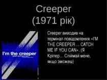 Creeper (1971 рік) Creeper виводив на термінал повідомлення «I'M THE CREEPER ...