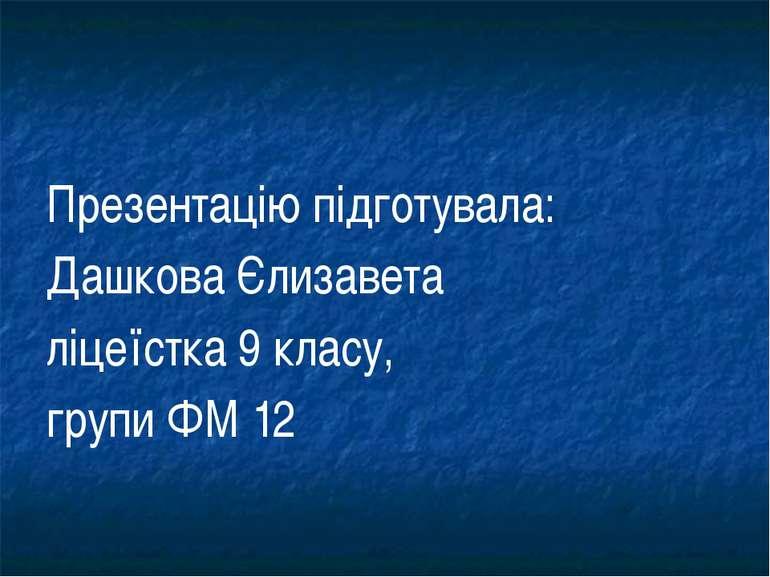 Презентацію підготувала: Дашкова Єлизавета ліцеїстка 9 класу, групи ФМ 12