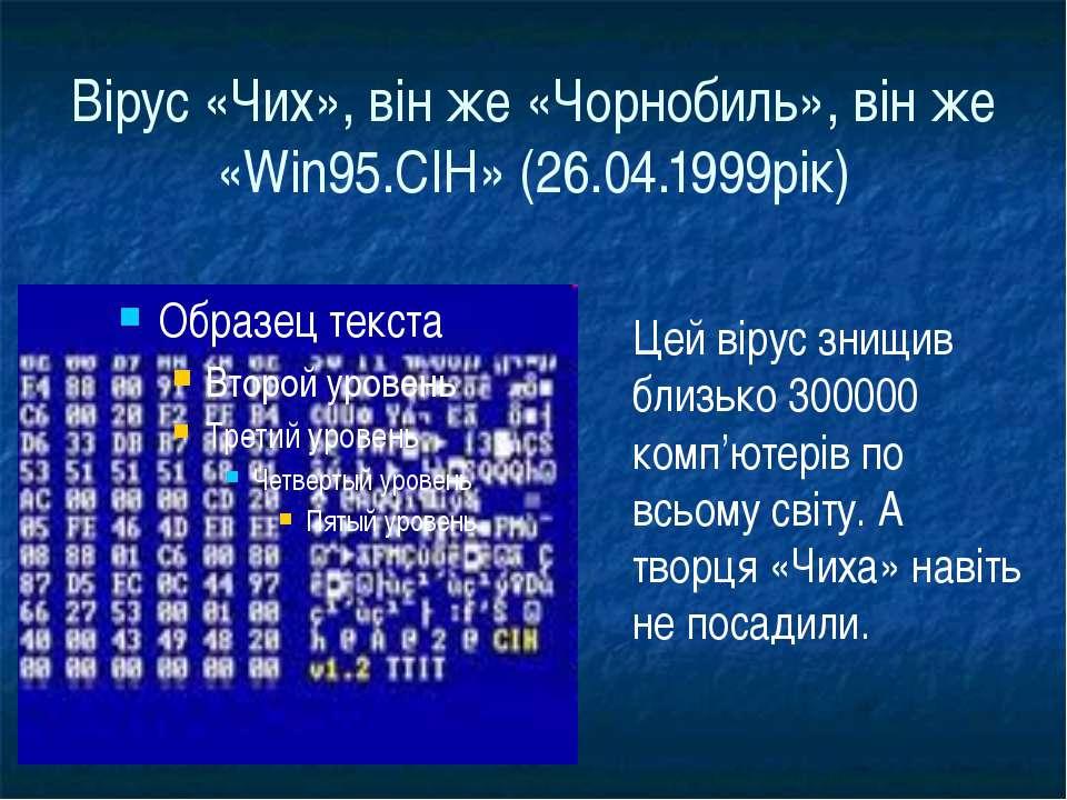 Вірус «Чих», він же «Чорнобиль», він же «Win95.CIH» (26.04.1999рік) Цей вірус...