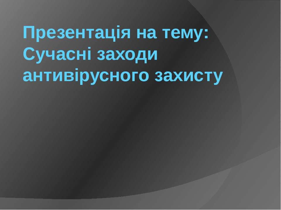 Презентація на тему: Сучасні заходи антивірусного захисту