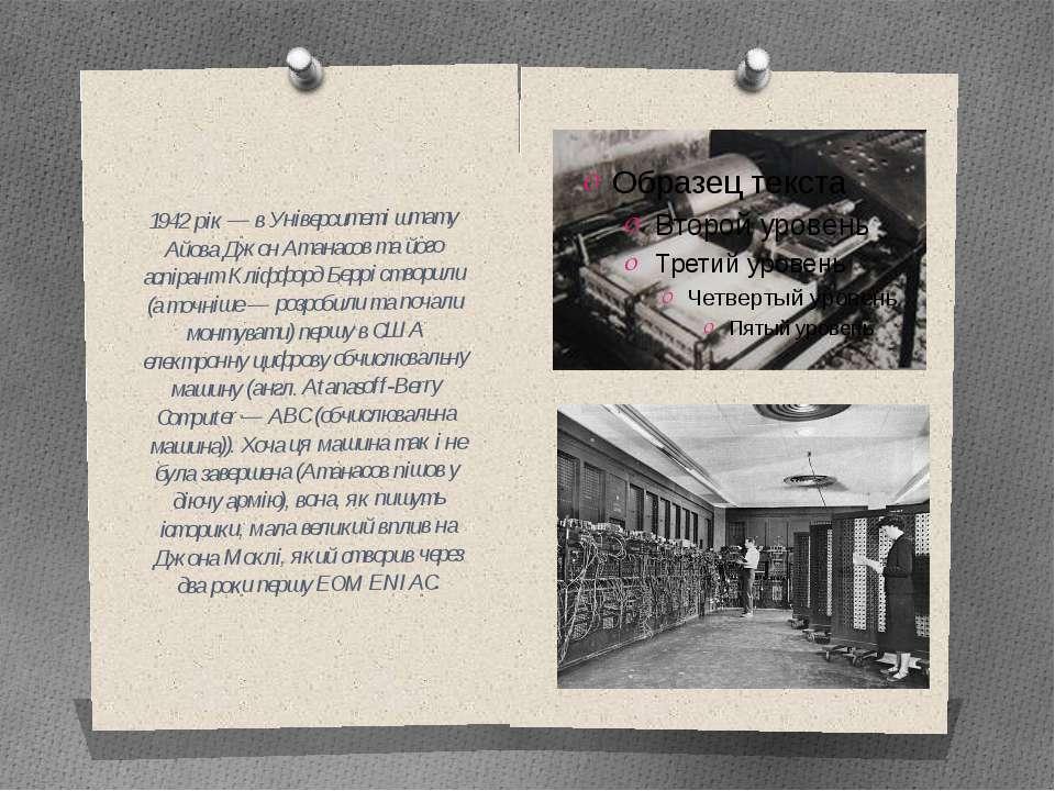 1942 рік — в Університеті штату Айова Джон Атанасов та його аспірант Кліффорд...