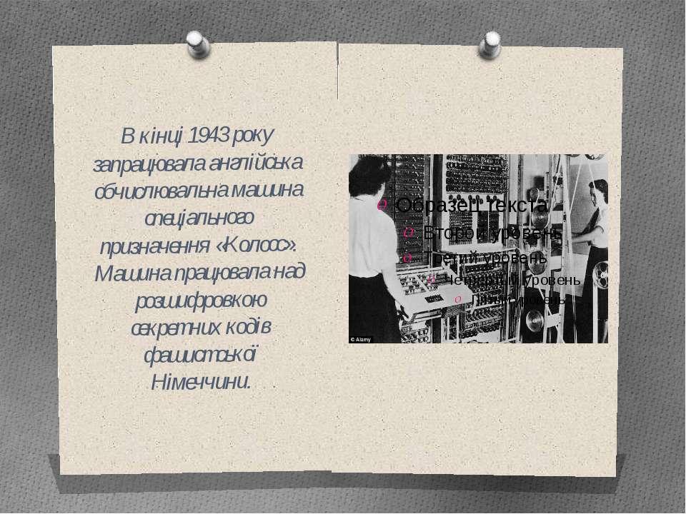 В кінці 1943 року запрацювала англійська обчислювальна машина спеціального пр...