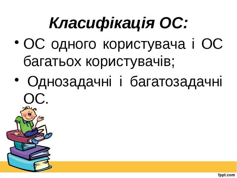Класифікація ОС: ОС одного користувача і ОС багатьох користувачів; Однозадач...