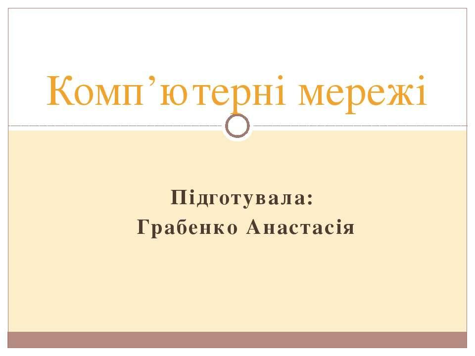Підготувала: Грабенко Анастасія Комп'ютерні мережі
