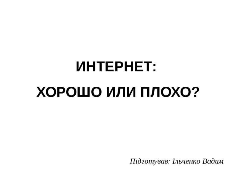ИНТЕРНЕТ: ХОРОШО ИЛИ ПЛОХО? Підготував: Ільченко Вадим