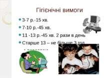 Гігієнічні вимоги 3-7 р.-15 хв. 7-10 р.-45 хв. 11 -13 р.-45 хв. 2 рази в день...