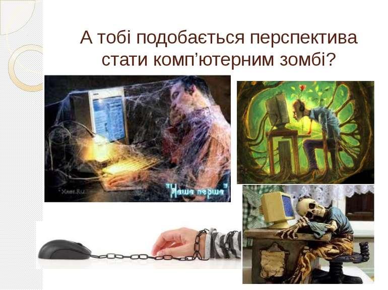 А тобі подобається перспектива стати комп'ютерним зомбі?