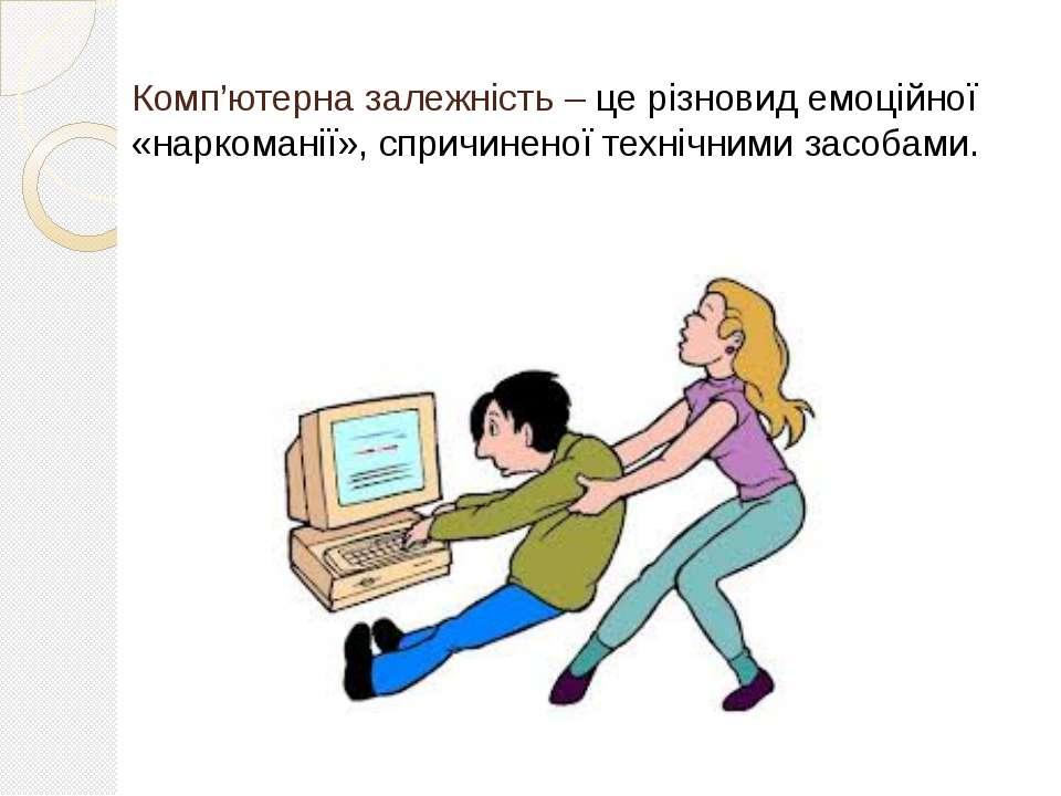 Комп'ютерна залежність – це різновид емоційної «наркоманії», спричиненої техн...