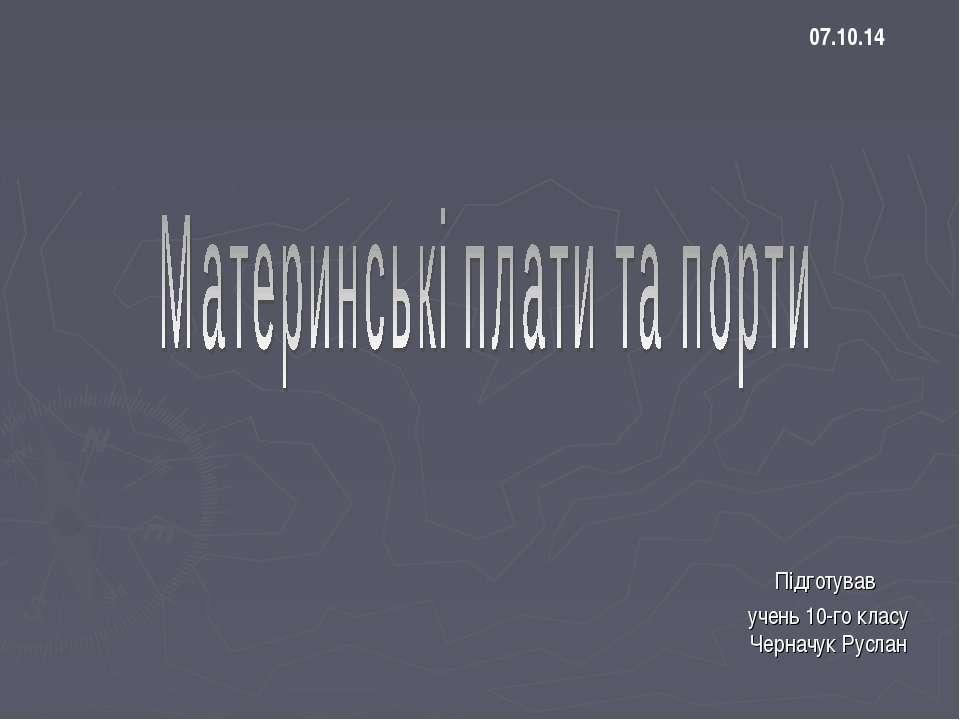 Підготував учень 10-го класу Черначук Руслан 07.10.14
