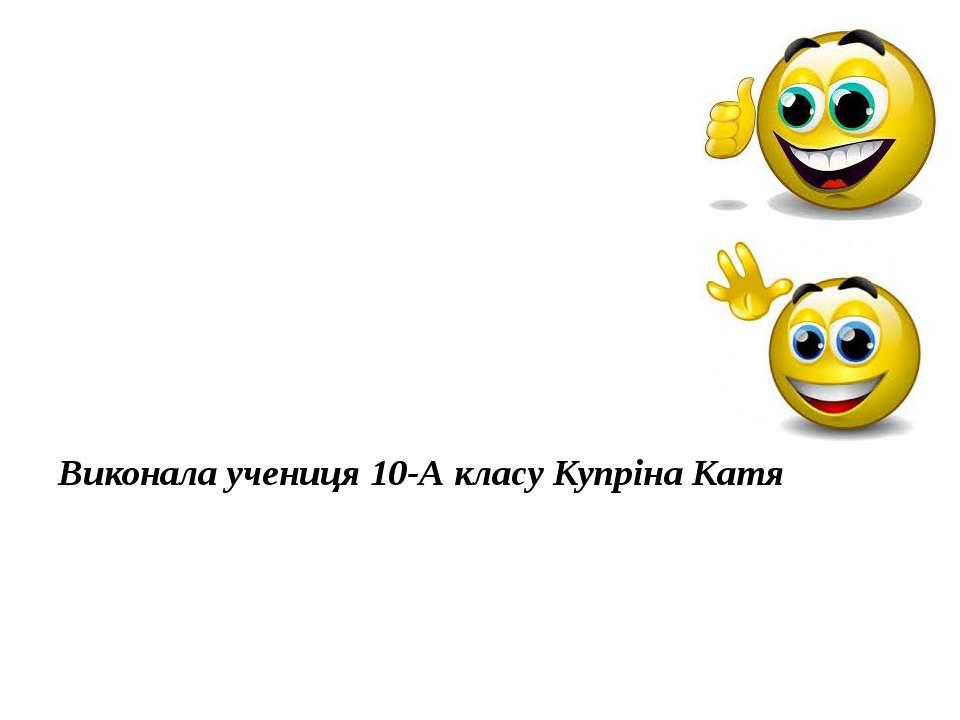 КІНЕЦЬ Виконала учениця 10-А класу Купріна Катя