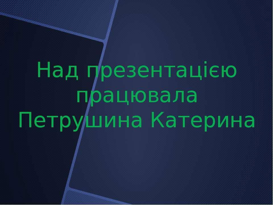 Над презентацією працювала Петрушина Катерина