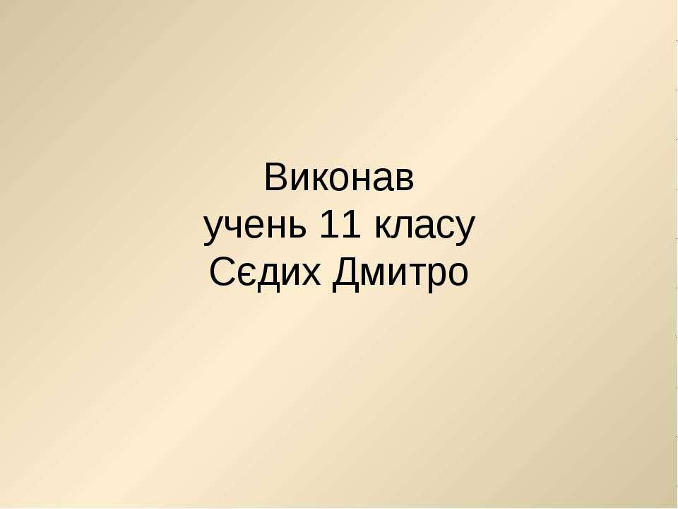 Виконав учень 11 класу Сєдих Дмитро