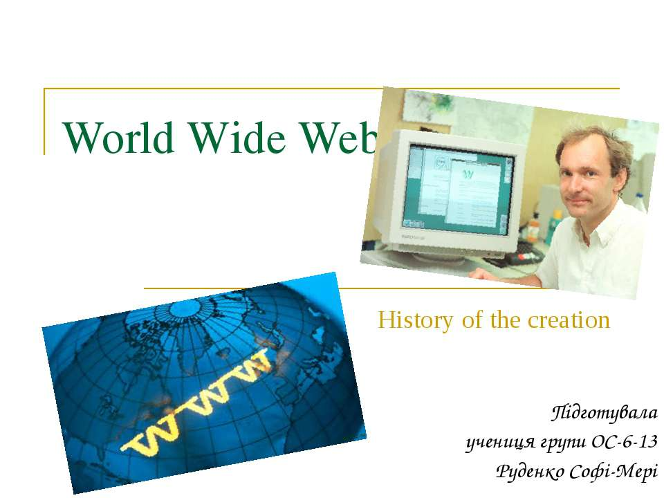 World Wide Web History of the creation Підготувала учениця групи ОС-6-13 Руде...