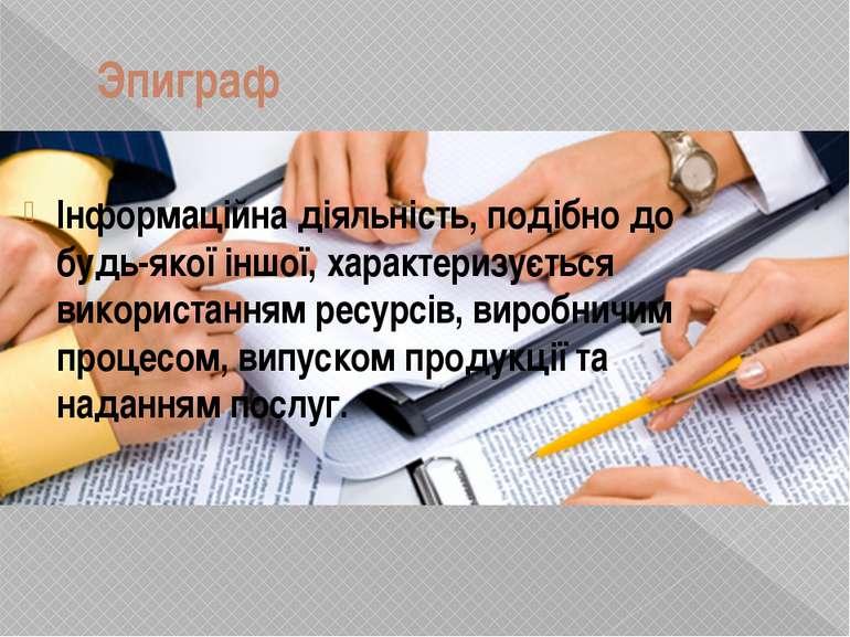 Эпиграф Інформаційна діяльність, подібно до будь-якої іншої, характеризується...