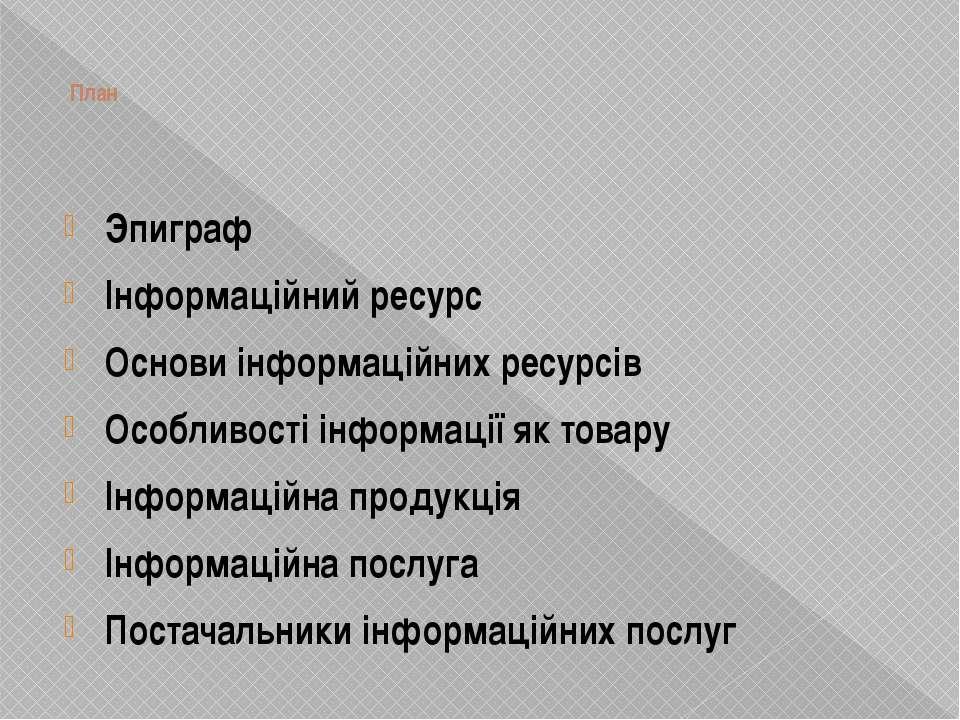 План Эпиграф Інформаційний ресурс Основи інформаційних ресурсів Особливості і...