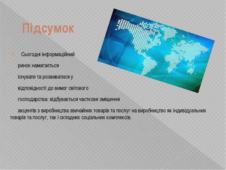 Підсумок Сьогодні інформаційний ринок намагається існувати та розвиватися у в...