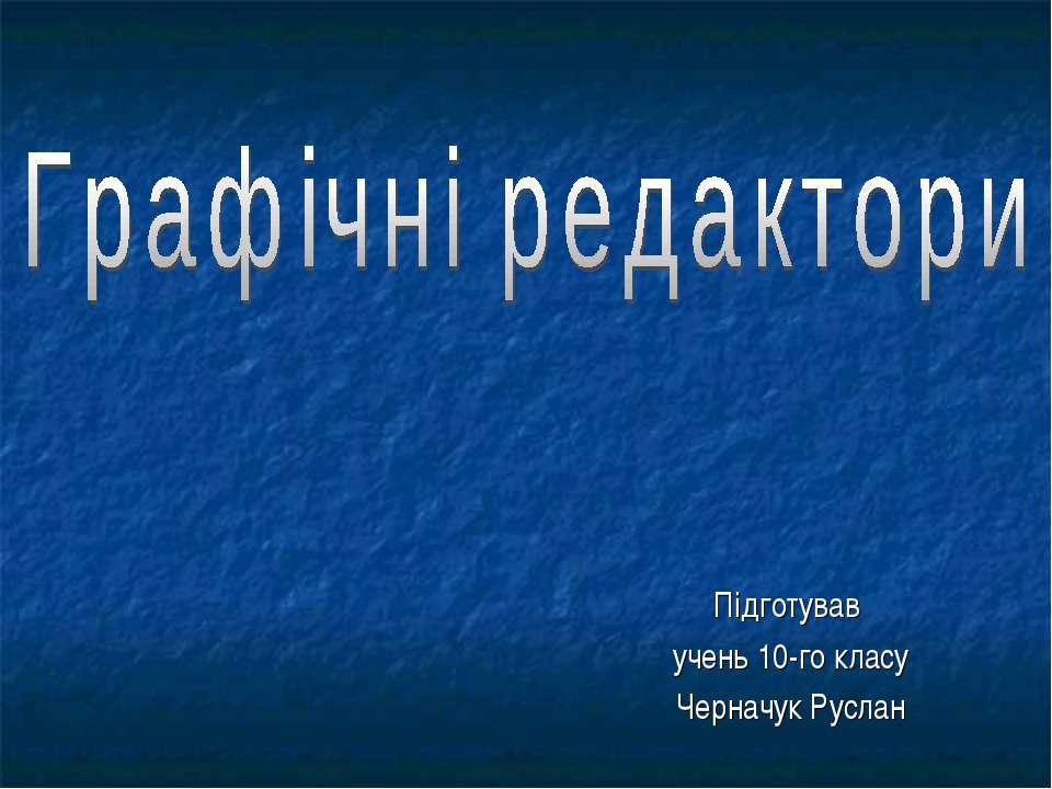 Підготував учень 10-го класу Черначук Руслан