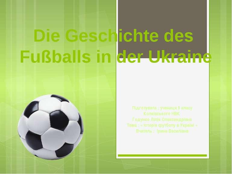 Die Geschichte des Fußballs in der Ukraine Підготувала : учениця 9 класу Колк...