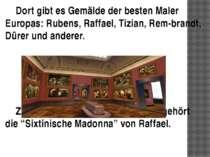 Dort gibt es Gemälde der besten Maler Europas: Rubens, Raffael, Tizian, Rem b...
