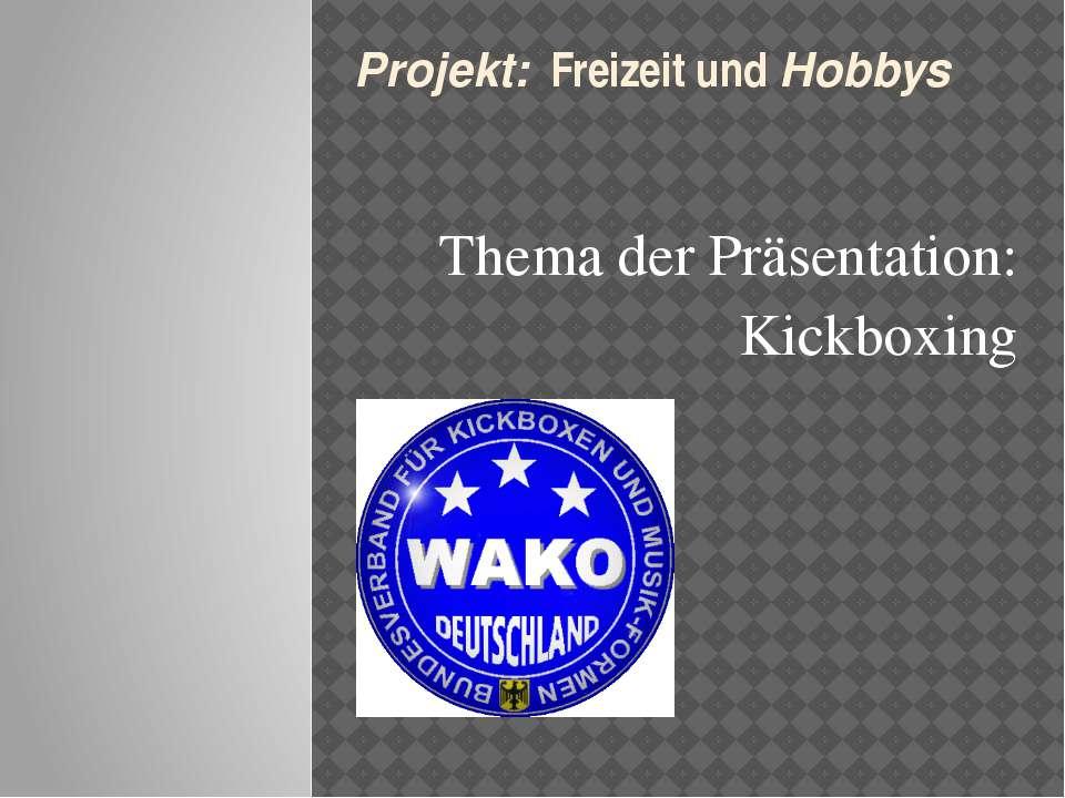 Thema der Präsentation: Kickboxing  Projekt: Freizeit und Hobbys