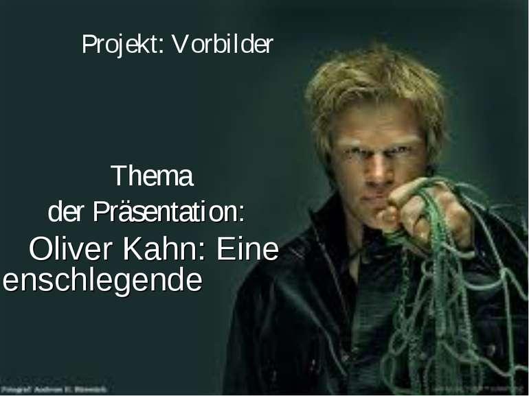 Projekt: Vorbilder Thema der Präsentation: Oliver Kahn: Eine Menschlegende