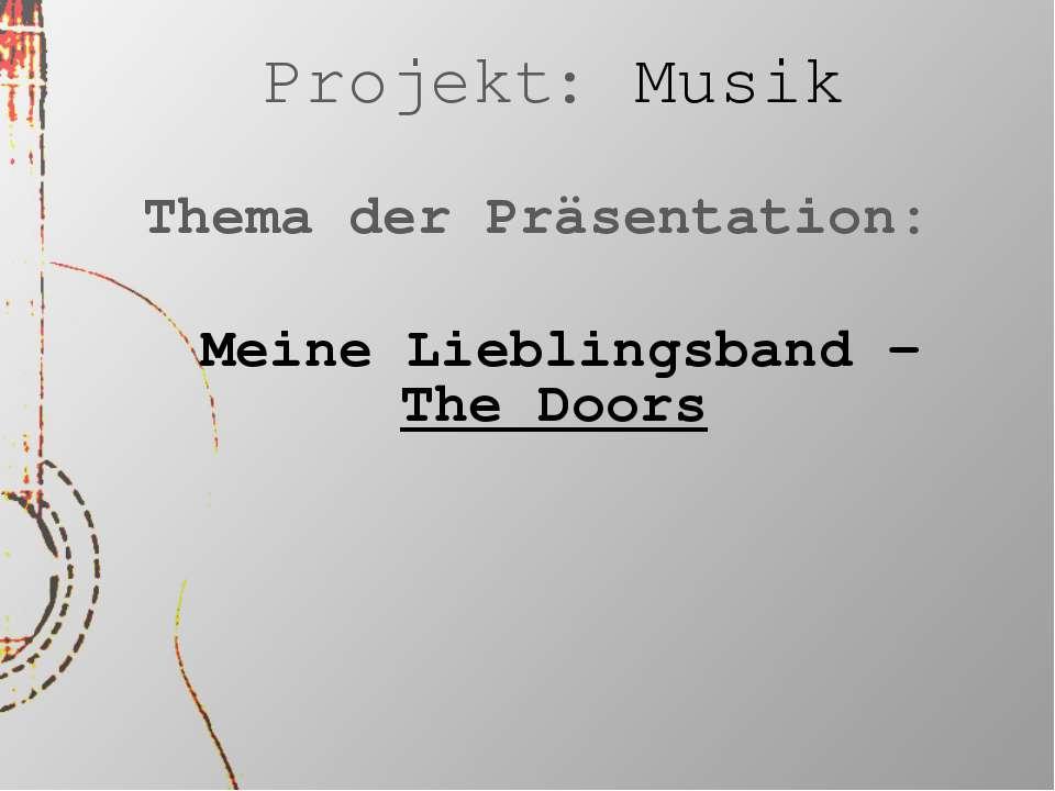 Projekt: Musik Thema der Präsentation: Meine Lieblingsband - The Doors