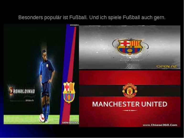 Besonders populär ist Fußball. Und ich spiele Fußball auch gern.