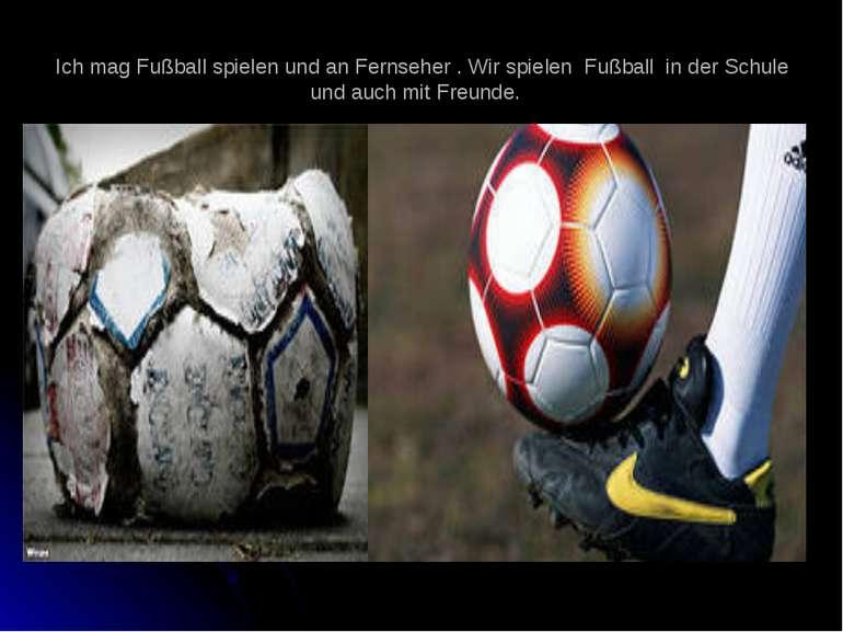 Ich mag Fußball spielen und an Fernseher . Wir spielen Fußball in der Schule ...