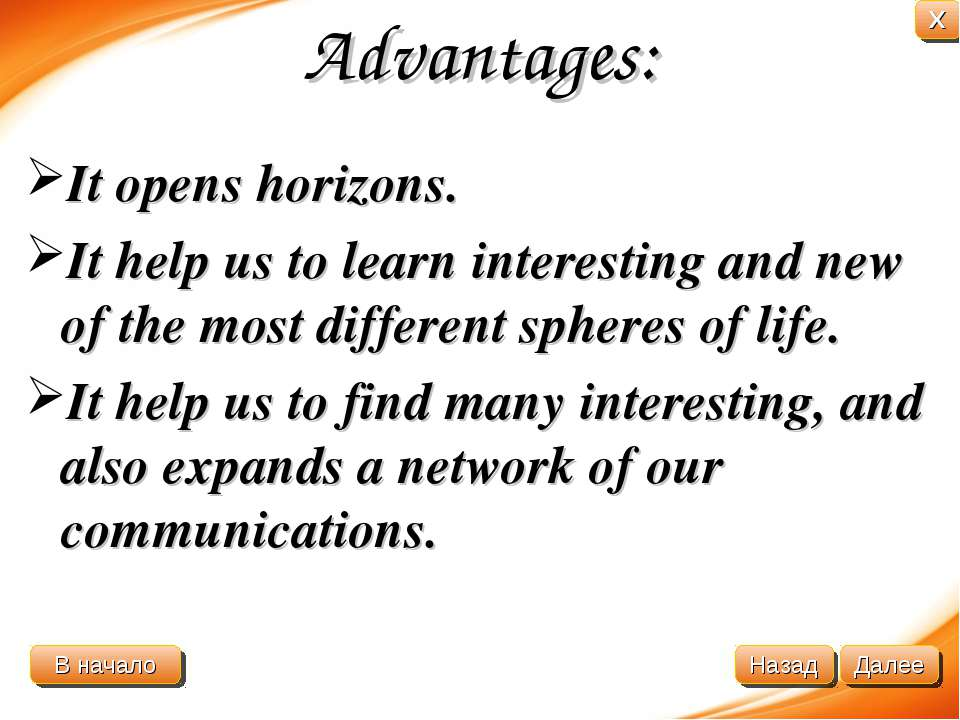 Advantages: It opens horizons. It help us to learn interesting and new of the...