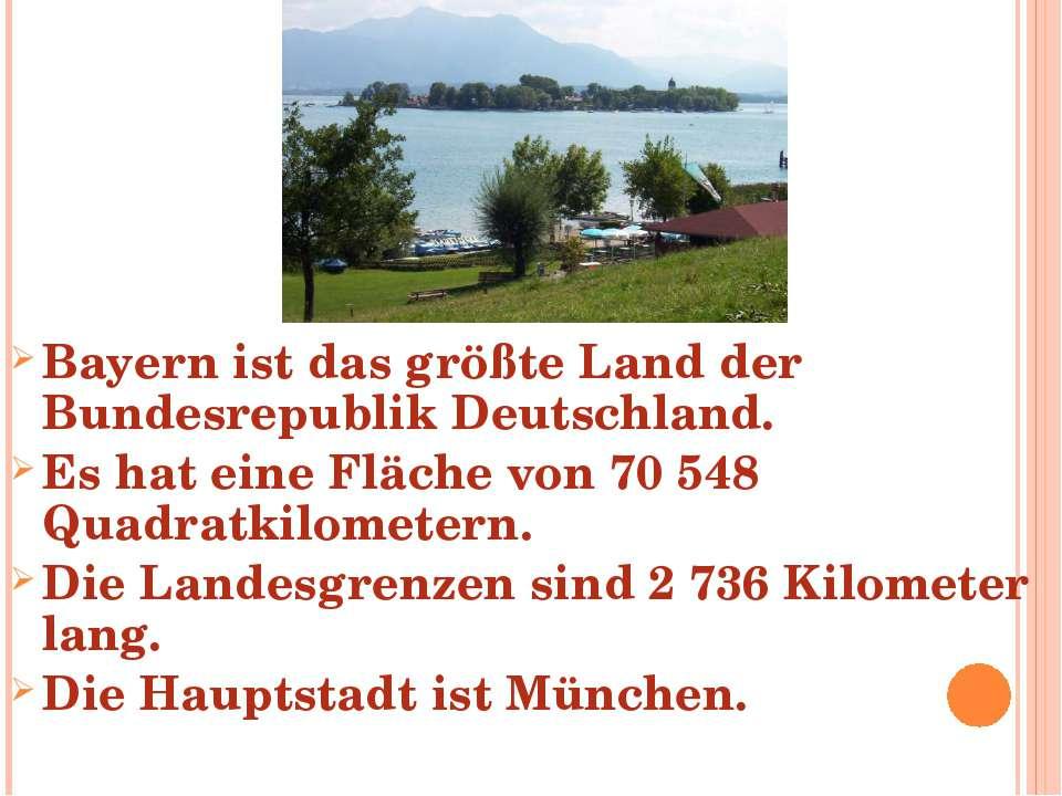 Bayern ist das größte Land der Bundesrepublik Deutschland. Es hat eine Fläche...