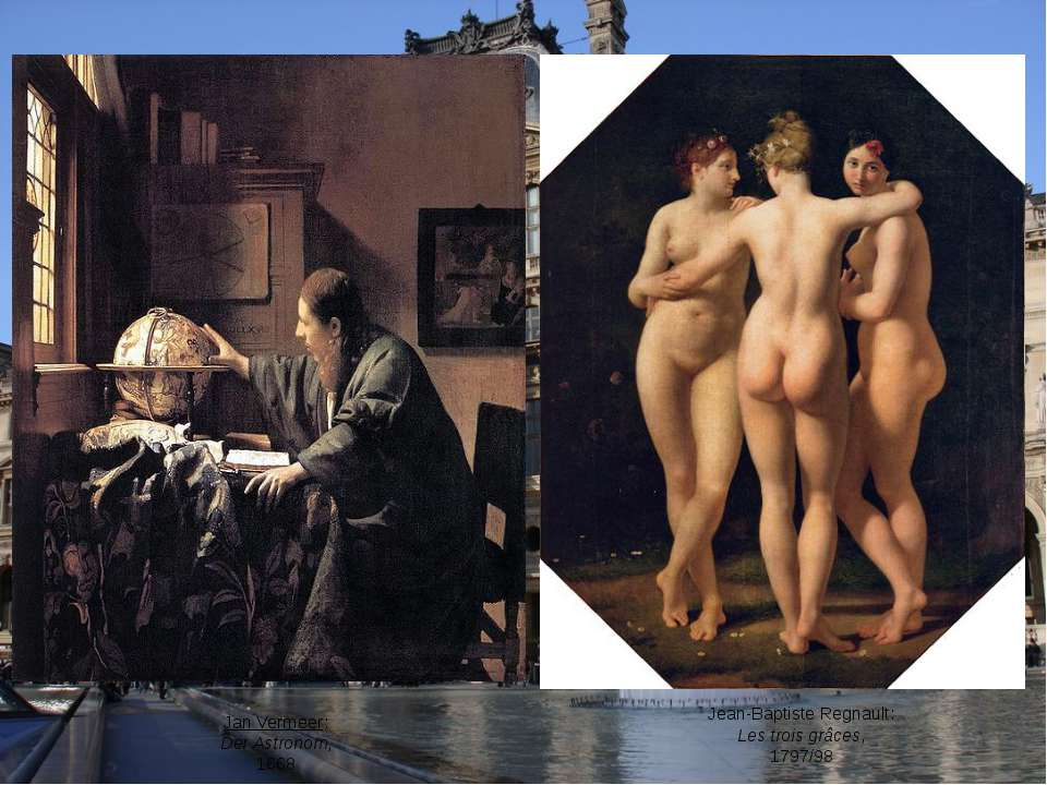 Jan Vermeer: Der Astronom, 1668 Jean-Baptiste Regnault: Les trois grâces, 179...
