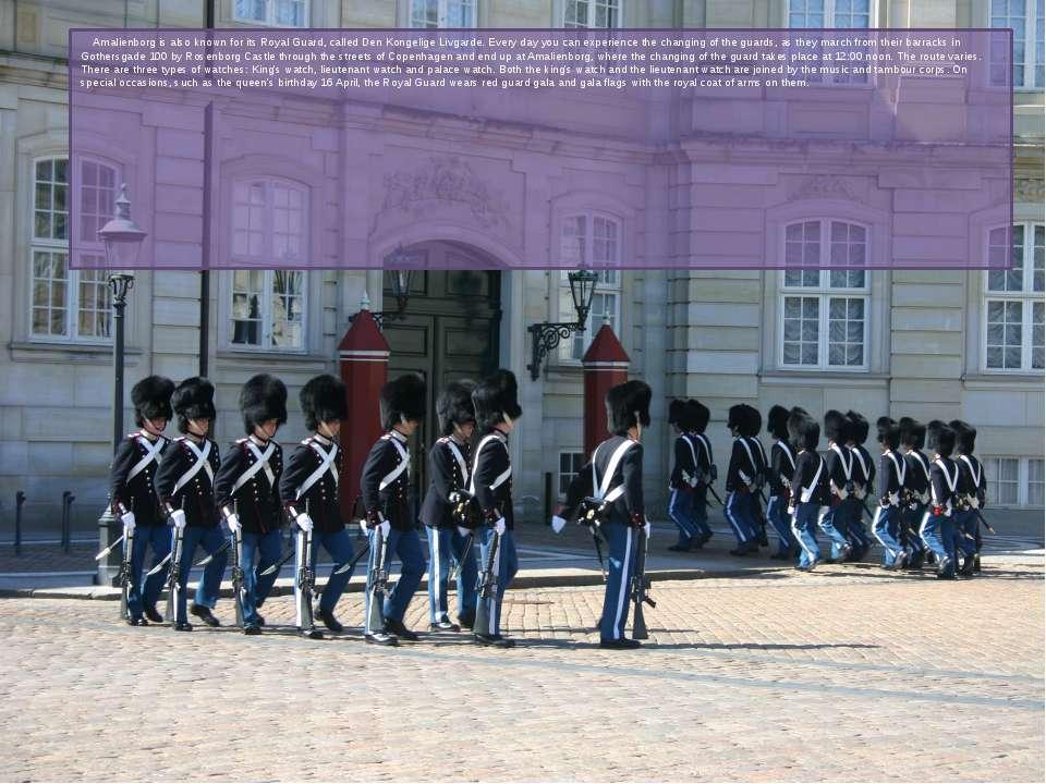 Amalienborg is also known forits RoyalGuard, calledDen Kongelige Livgarde....