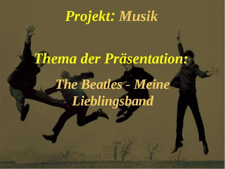 Projekt: Musik Thema der Präsentation: The Beatles - Meine Lieblingsband