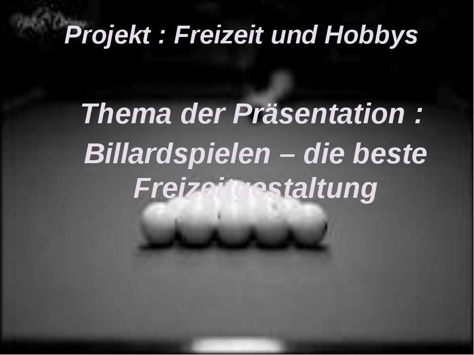 Projekt : Freizeit und Hobbys Thema der Präsentation : Billardspielen – die b...
