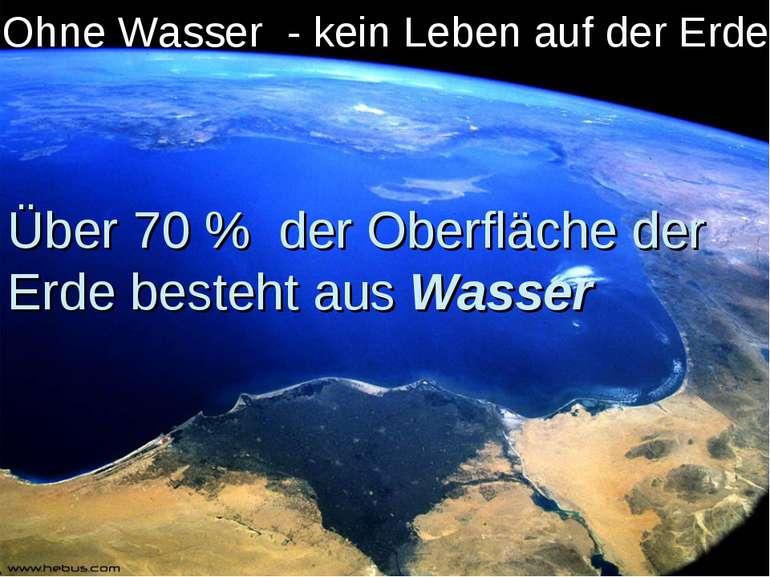 Über 70 % der Oberfläche der Erde besteht aus Wasser Ohne Wasser - kein Leben...