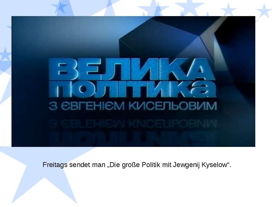 "Freitags sendet man ""Die große Politik mit Jewgenij Kyselow""."