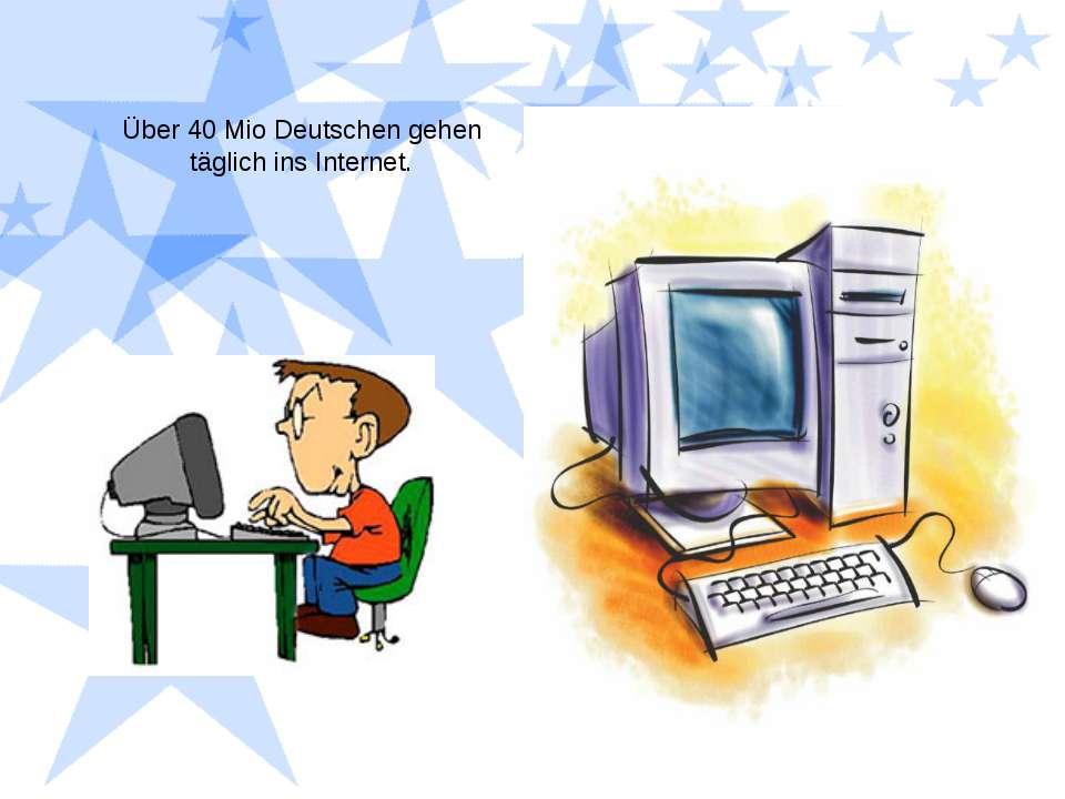 Über 40 Mio Deutschen gehen täglich ins Internet.