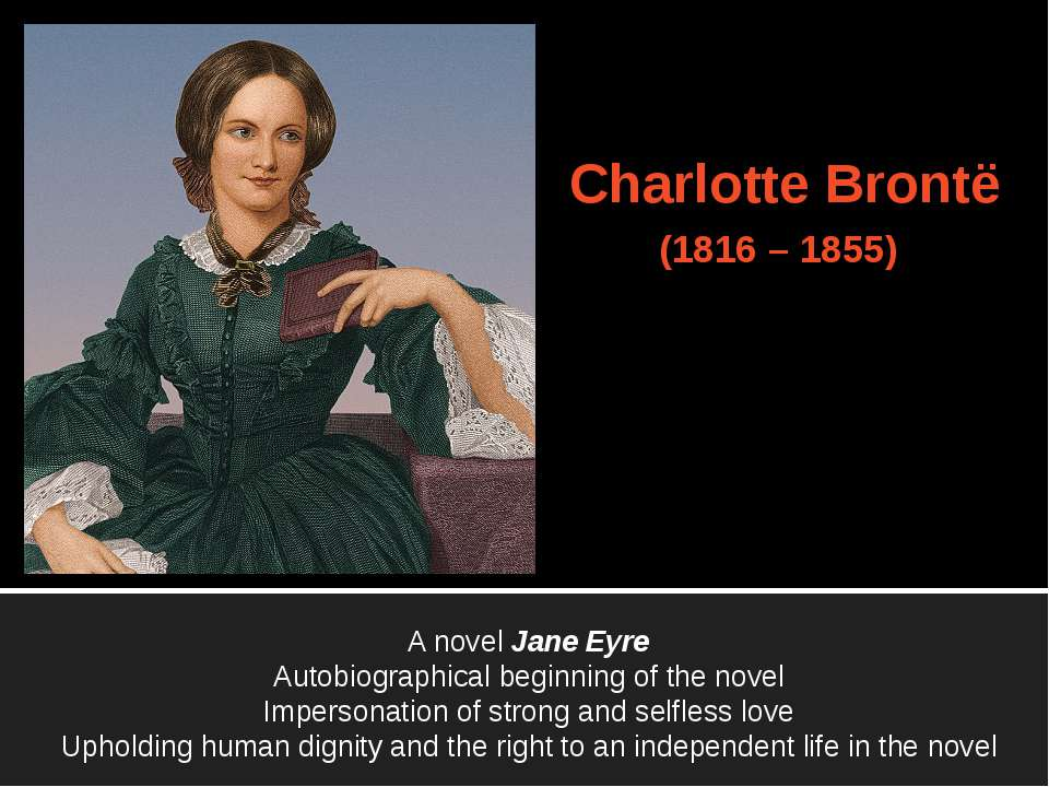 Charlotte Brontë (1816 – 1855) A novel Jane Eyre Autobiographical beginning o...