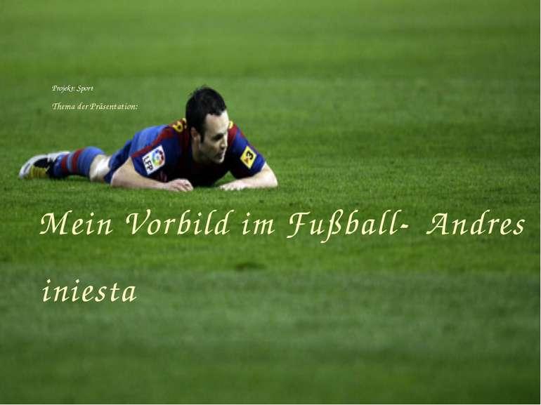 Mein Vorbild im Fußball- Andres iniesta Projekt: Sport Thema der Präsentation:
