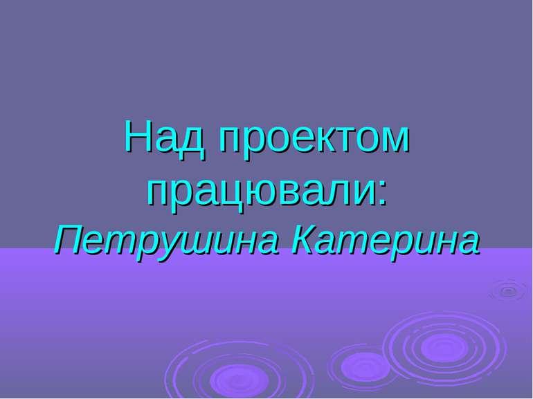 Над проектом працювали: Петрушина Катерина