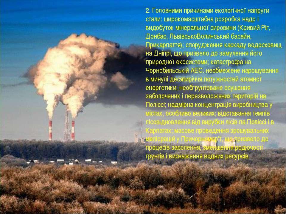 2. Головними причинами екологічної напруги стали: широкомасштабна розробка на...