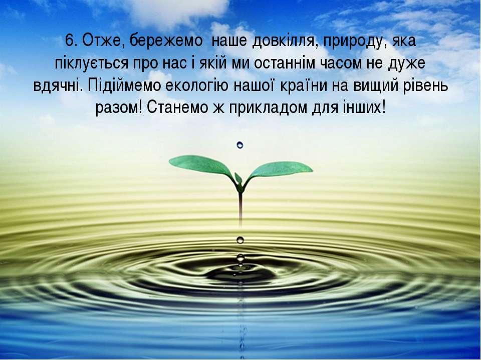 6. Отже, бережемо наше довкілля, природу, яка піклується про нас і якій ми ос...