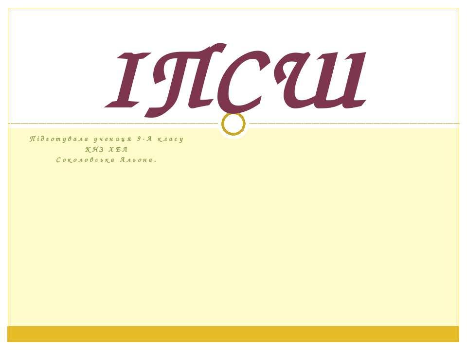 Підготувала учениця 9-А класу КНЗ ХЕЛ Соколовська Альона. ІПСШ