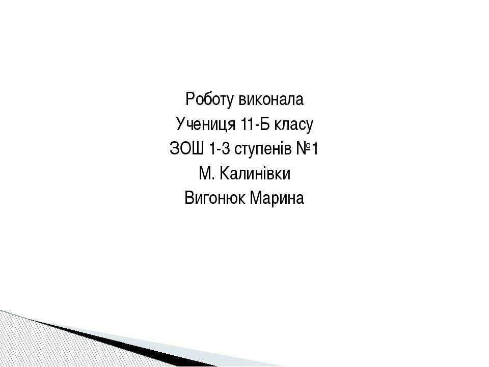 Роботу виконала Учениця 11-Б класу ЗОШ 1-3 ступенів №1 М. Калинівки Вигонюк М...