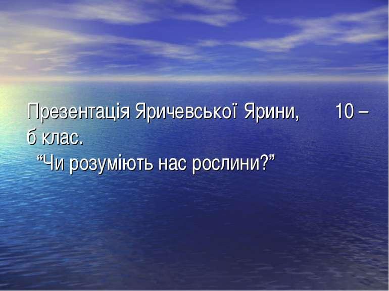 """Презентація Яричевської Ярини, 10 – б клас. """"Чи розуміють нас рослини?"""""""